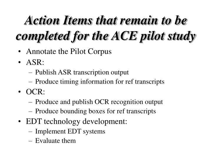 Action Items that remain to be completed for the ACE pilot study