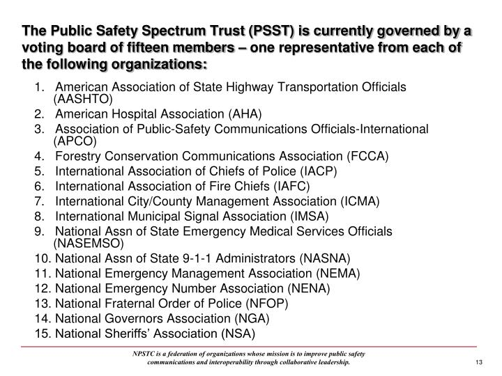 The Public Safety Spectrum Trust (PSST) is currently governed by a voting board of fifteen members – one representative from each of the following organizations: