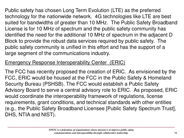 Public safety has chosen Long Term Evolution (LTE) as the preferred technology for the nationwide network.  4G technologies like LTE are best suited for bandwidths of greater than 10 MHz.  The Public Safety Broadband License is for 10 MHz of spectrum and the public safety community has identified the need for the additional 10 MHz of spectrum in the adjacent D Block to provide the robust data services required by public safety.  The public safety community is unified in this effort and has the support of a large segment of the communications industry.