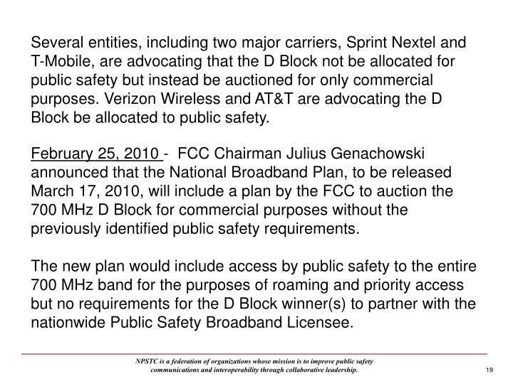Several entities, including two major carriers, Sprint Nextel and T-Mobile, are advocating that the D Block not be allocated for public safety but instead be auctioned for only commercial purposes. Verizon Wireless and AT&T are advocating the D Block be allocated to public safety.