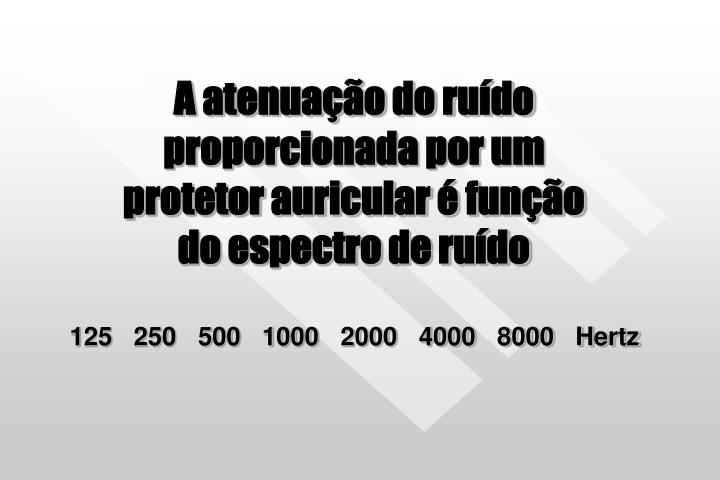 A atenuação do ruído proporcionada por um           protetor auricular é função              do espectro de ruído