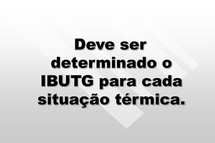 Deve ser determinado o IBUTG para cada situação térmica.