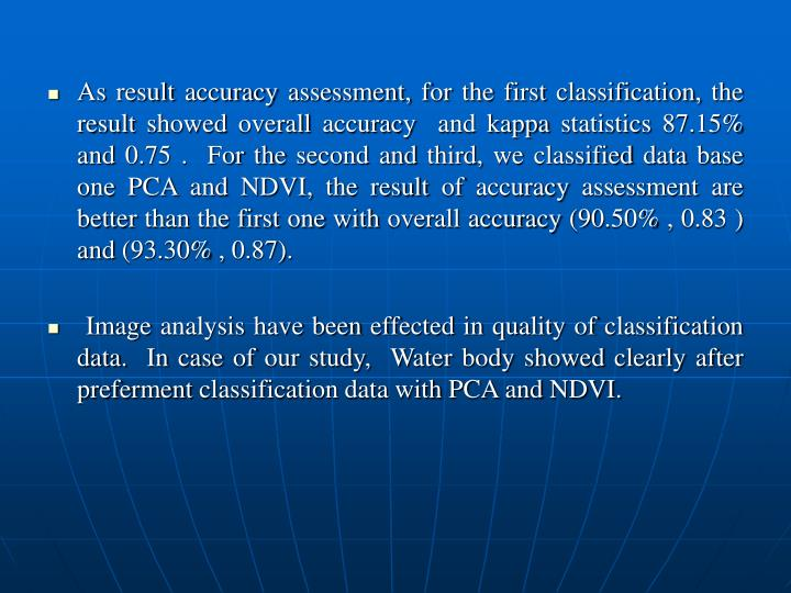 As result accuracy assessment, for the first classification, the result showed overall accuracy  and kappa statistics 87.15% and 0.75 .  For the second and third, we classified data base one PCA and NDVI, the result of accuracy assessment are better than the first one with overall accuracy (90.50% , 0.83 ) and (93.30% , 0.87).