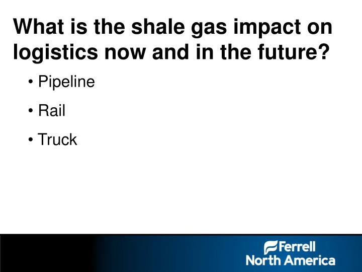 What is the shale gas impact on logistics now and in the future?