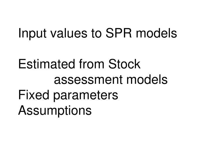 Input values to spr models estimated from stock assessment models fixed parameters assumptions