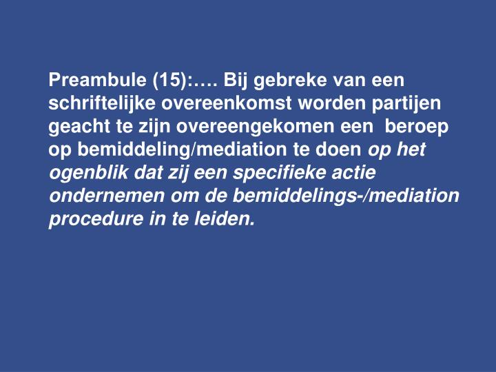Preambule (15):…. Bij gebreke van een schriftelijke overeenkomst worden partijen geacht te zijn overeengekomen een  beroep op bemiddeling/mediation te doen