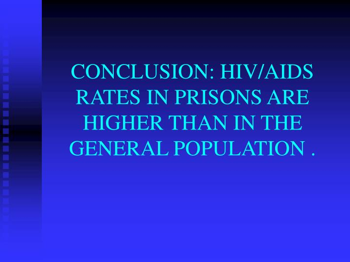 CONCLUSION: HIV/AIDS RATES IN PRISONS ARE HIGHER THAN IN THE GENERAL POPULATION .