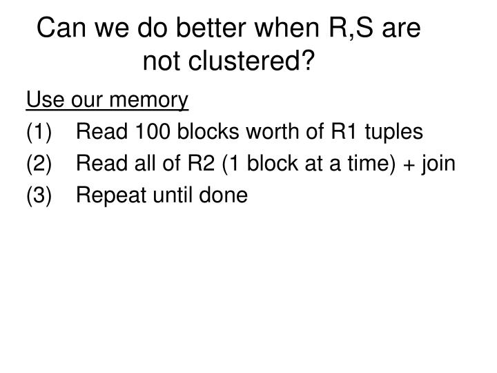 Can we do better when R,S are not clustered?