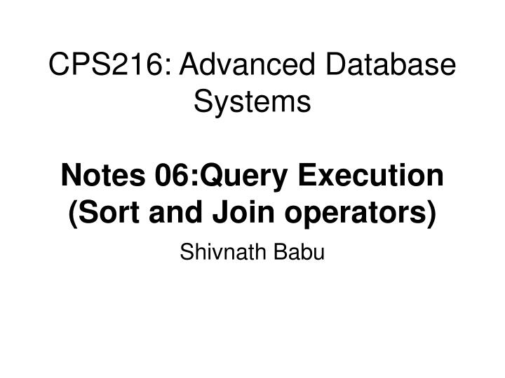 Cps216 advanced database systems notes 06 query execution sort and join operators