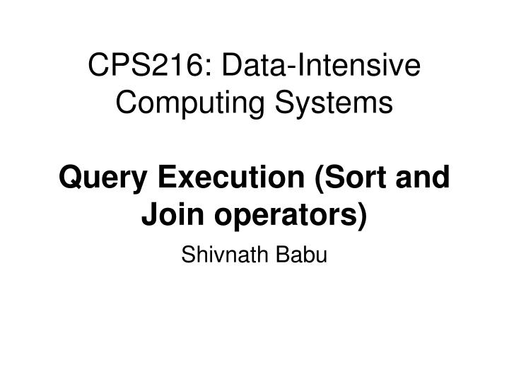 cps216 data intensive computing systems query execution sort and join operators