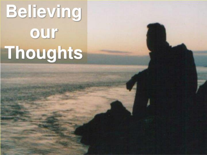 Believing                        our Thoughts