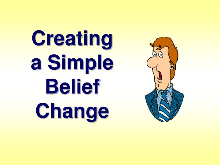 Creating                 a Simple                         Belief                          Change