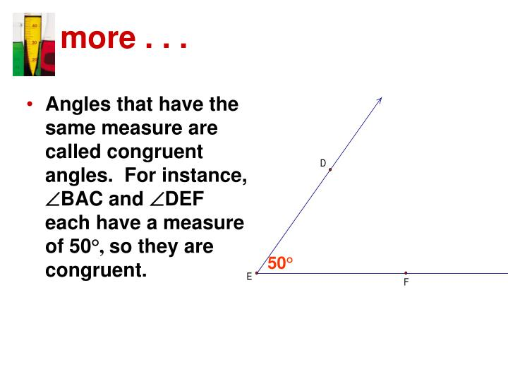 Angles that have the same measure are called congruent angles.  For instance,