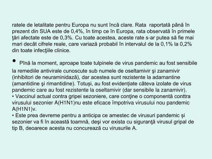 ratele de letalitate pentru Europa nu sunt încă clare. Rata  raportată până în prezent din SUA este de 0,4%, în timp ce în Europa, rata observată în primele ţări afectate este de 0,3%. Cu toate acestea, aceste rate s-ar putea să fie mai mari decât cifrele reale, care variază probabil în intervalul de la 0,1% la 0,2% din toate infecţiile clinice.