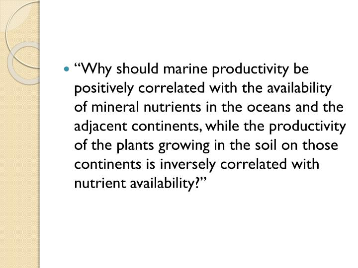 """""""Why should marine productivity be positively correlated with the availability of mineral nutrients in the oceans and the adjacent continents, while the productivity of the plants growing in the soil on those continents is inversely correlated with nutrient availability?"""""""