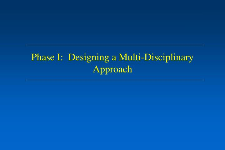 Phase I:  Designing a Multi-Disciplinary Approach