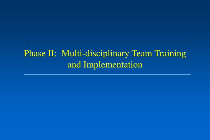Phase II:  Multi-disciplinary Team Training and Implementation