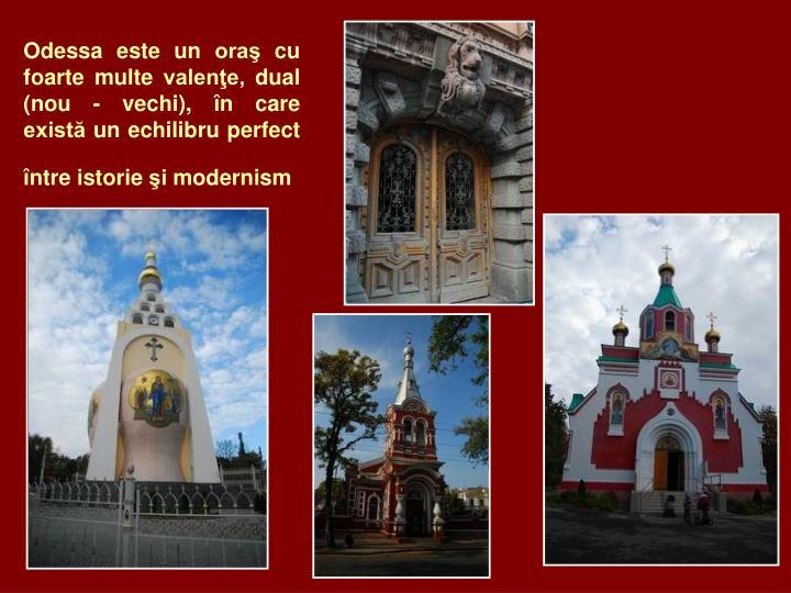 Odessa este un oraş cu foarte multe valenţe, dual (nou - vechi), în care există un echilibru perfect între istorie şi modernism