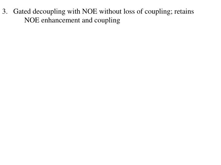 3.   Gated decoupling with NOE without loss of coupling; retains NOE enhancement and coupling