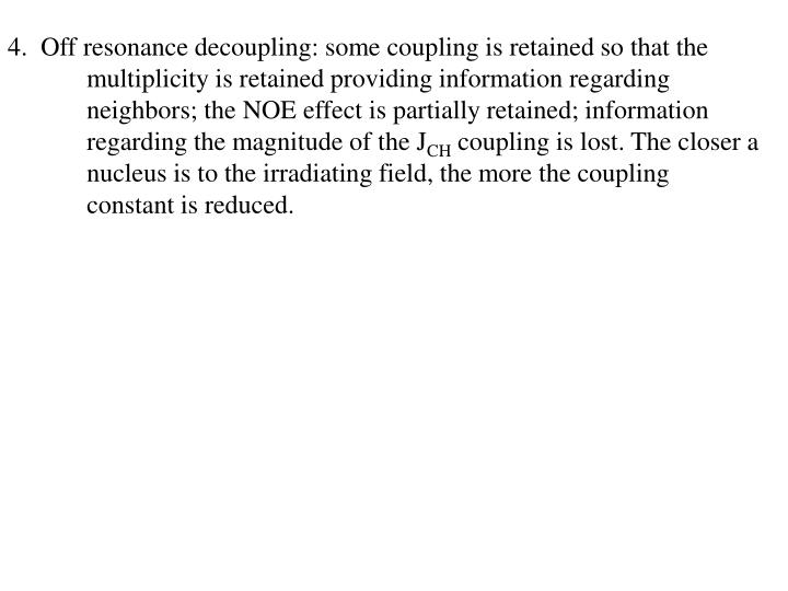 4.  Off resonance decoupling: some coupling is retained so that the multiplicity is retained providing information regarding neighbors; the NOE effect is partially retained; information regarding the magnitude of the J