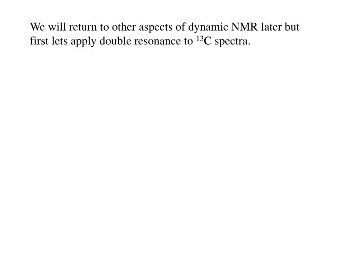 We will return to other aspects of dynamic NMR later but first lets apply double resonance to