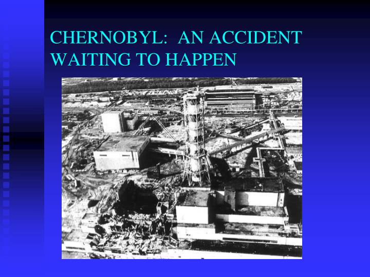 CHERNOBYL:  AN ACCIDENT WAITING TO HAPPEN