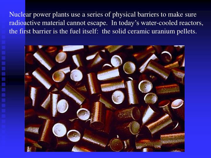 Nuclear power plants use a series of physical barriers to make sure radioactive material cannot escape.  In today's water-cooled reactors, the first barrier is the fuel itself:  the solid ceramic uranium pellets.