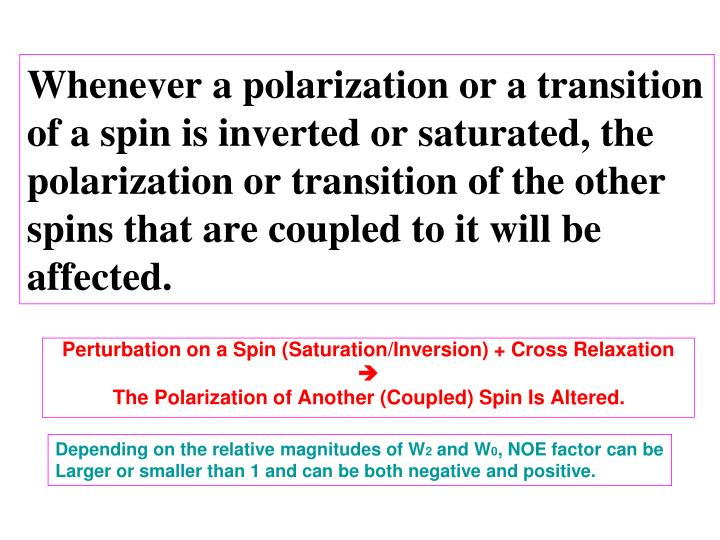 Whenever a polarization or a transition of a spin is inverted or saturated, the polarization or transition of the other spins that are coupled to it will be affected.
