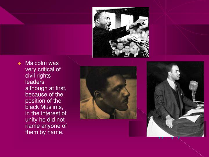 Malcolm was very critical of civil rights leaders although at first, because of the position of the black Muslims, in the interest of unity he did not name anyone of them by name.