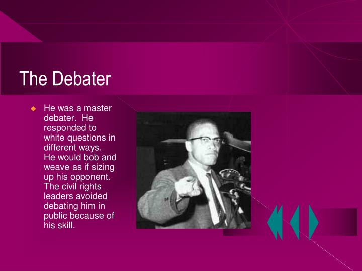 He was a master debater.  He responded to white questions in different ways.  He would bob and weave as if sizing up his opponent.  The civil rights leaders avoided debating him in public because of his skill.