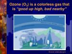 ozone o 3 is a colorless gas that is good up high bad nearby