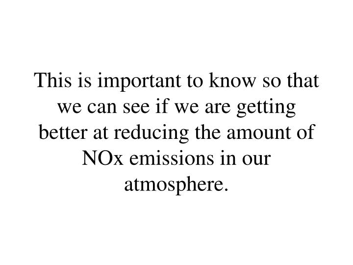 This is important to know so that we can see if we are getting better at reducing the amount of NOx emissions in our atmosphere.
