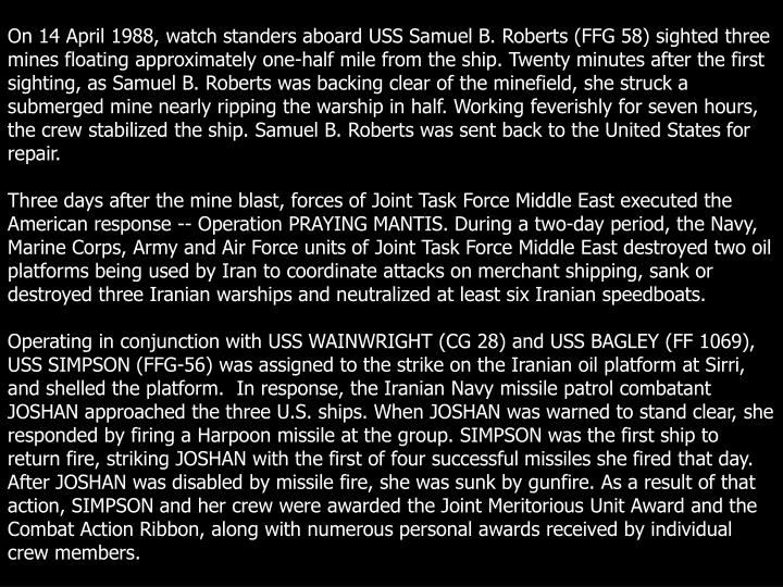 On 14 April 1988, watch standers aboard USS Samuel B. Roberts (FFG 58) sighted three mines floating approximately one-half mile from the ship. Twenty minutes after the first sighting, as Samuel B. Roberts was backing clear of the minefield, she struck a submerged mine nearly ripping the warship in half. Working feverishly for seven hours, the crew stabilized the ship. Samuel B. Roberts was sent back to the United States for repair.