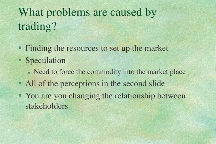 What problems are caused by trading?