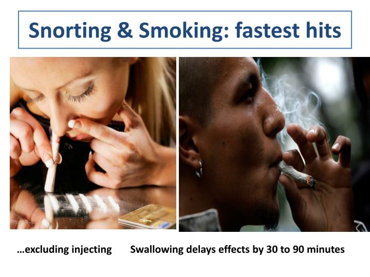 Snorting & Smoking: fastest hits
