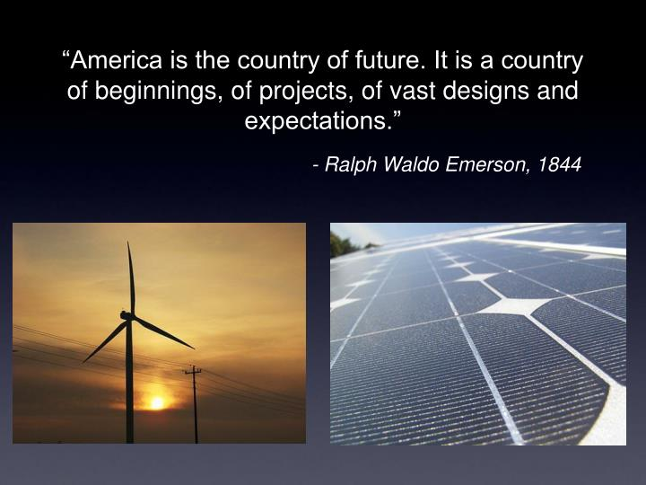 """""""America is the country of future. It is a country of beginnings, of projects, of vast designs and expectations."""""""