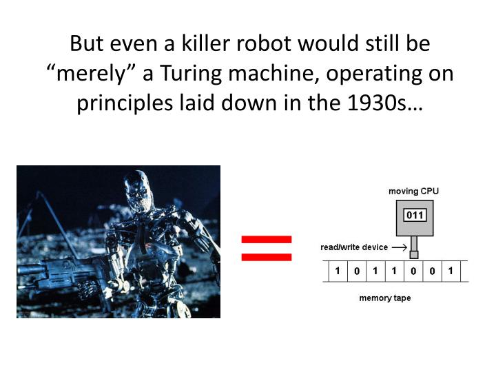 "But even a killer robot would still be ""merely"" a Turing machine, operating on principles laid down in the 1930s…"