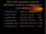 solve these equations using the distributive property of multiplication over addition