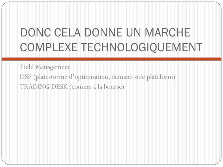 DONC CELA DONNE UN MARCHE COMPLEXE TECHNOLOGIQUEMENT