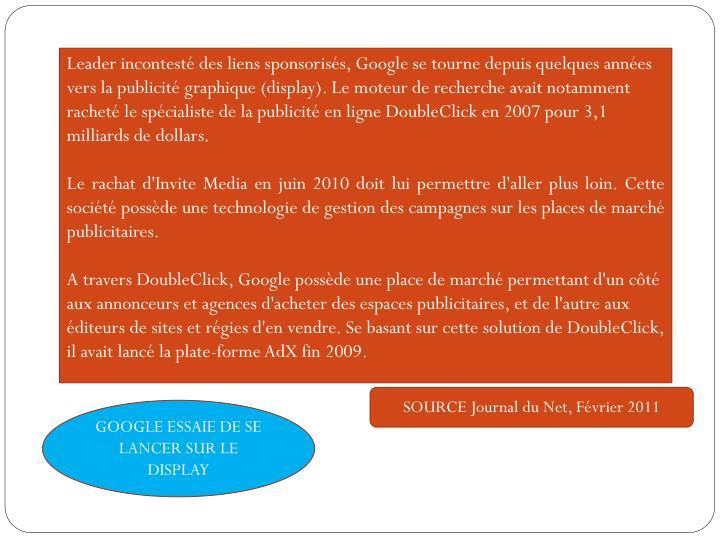 Leader incontesté des liens sponsorisés, Google se tourne depuis quelques années vers la publicité graphique (display). Le moteur de recherche avait notamment racheté le spécialiste de la publicité en ligne DoubleClick en 2007 pour 3,1 milliards de dollars.