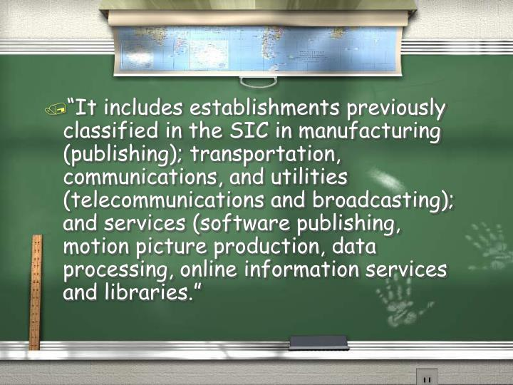 """It includes establishments previously classified in the SIC in manufacturing (publishing); transp..."