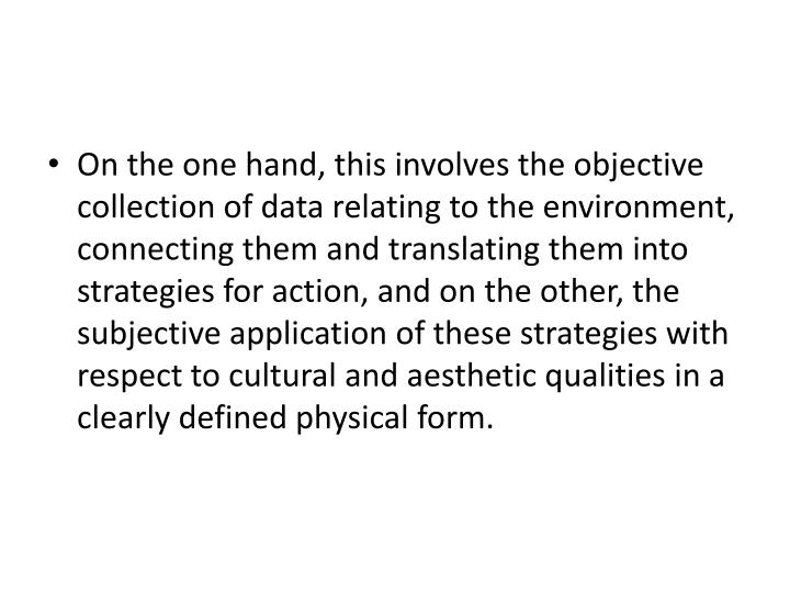 On the one hand, this involves the objective collection of data relating to the environment, connecting them and translating them into strategies for action, and on the other, the subjective application of these strategies with respect to cultural and aesthetic qualities in a clearly defined physical form.