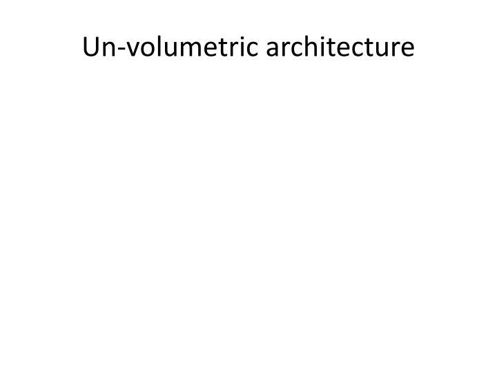 Un-volumetric architecture