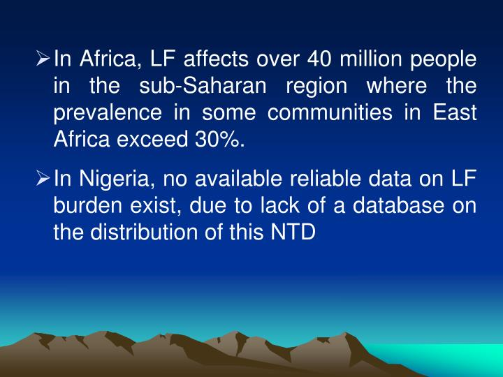 In Africa, LF affects over 40 million people in the sub-Saharan region where the prevalence in some communities in East Africa exceed 30%.