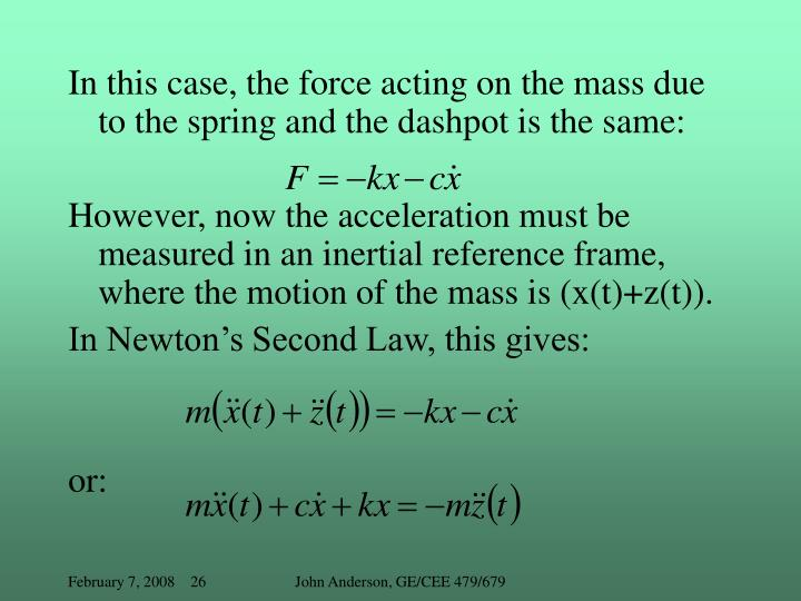 In this case, the force acting on the mass due to the spring and the dashpot is the same: