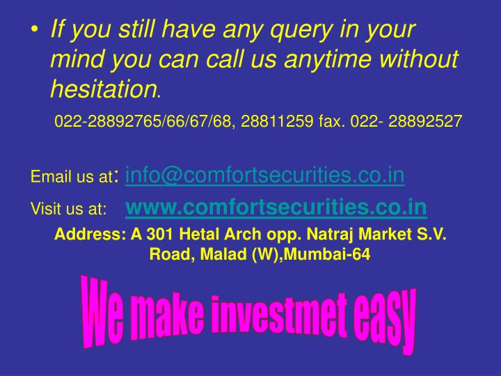 If you still have any query in your mind you can call us anytime without hesitation