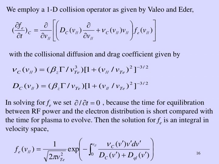 We employ a 1-D collision operator as given by Valeo and Eder,