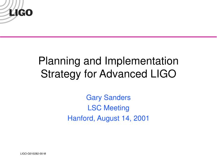 Planning and implementation strategy for advanced ligo