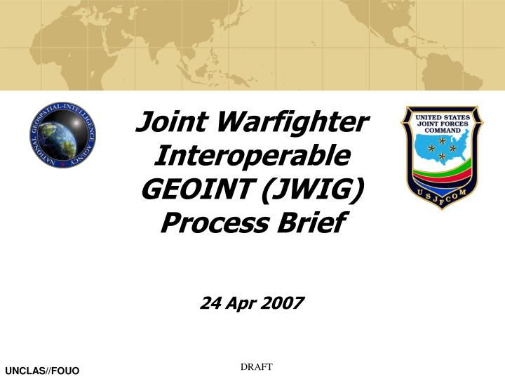 Joint Warfighter Interoperable GEOINT (JWIG) Process Brief