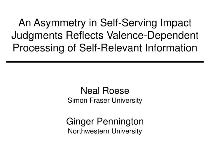 An Asymmetry in Self-Serving Impact Judgments Reflects Valence-Dependent Processing of Self-Relevant...